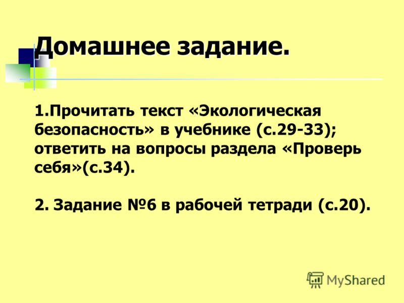Домашнее задание. 1.Прочитать текст «Экологическая безопасность» в учебнике (с.29-33); ответить на вопросы раздела «Проверь себя»(с.34). 2. Задание 6