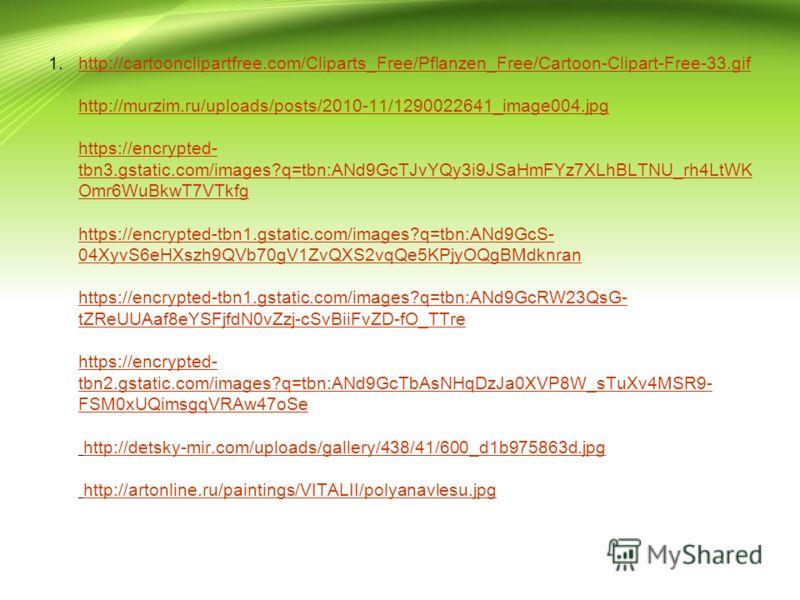 1.http://cartoonclipartfree.com/Cliparts_Free/Pflanzen_Free/Cartoon-Clipart-Free-33.gif http://murzim.ru/uploads/posts/2010-11/1290022641_image004.jpg https://encrypted- tbn3.gstatic.com/images?q=tbn:ANd9GcTJvYQy3i9JSaHmFYz7XLhBLTNU_rh4LtWK Omr6WuBkw