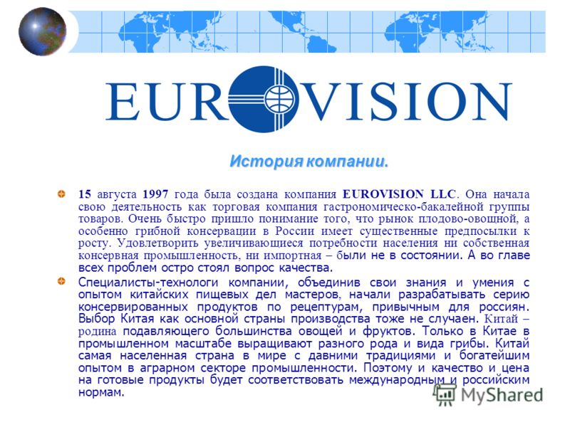 15 августа 1997 года была создана компания EUROVISION LLC. Она начала свою деятельность как торговая компания гастрономическо-бакалейной группы товаров. Очень быстро пришло понимание того, что рынок плодово-овощной, а особенно грибной консервации в Р