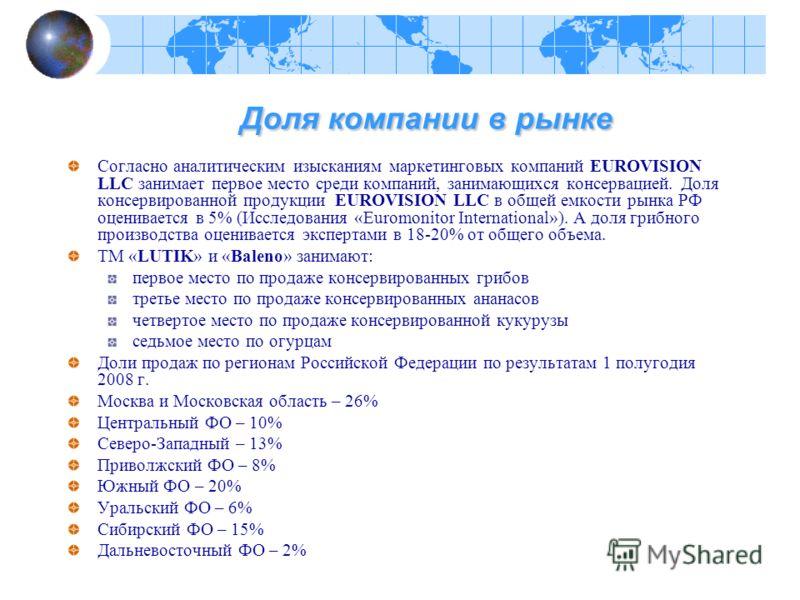 Доля компании в рынке Доля компании в рынке Согласно аналитическим изысканиям маркетинговых компаний EUROVISION LLC занимает первое место среди компаний, занимающихся консервацией. Доля консервированной продукции EUROVISION LLC в общей емкости рынка