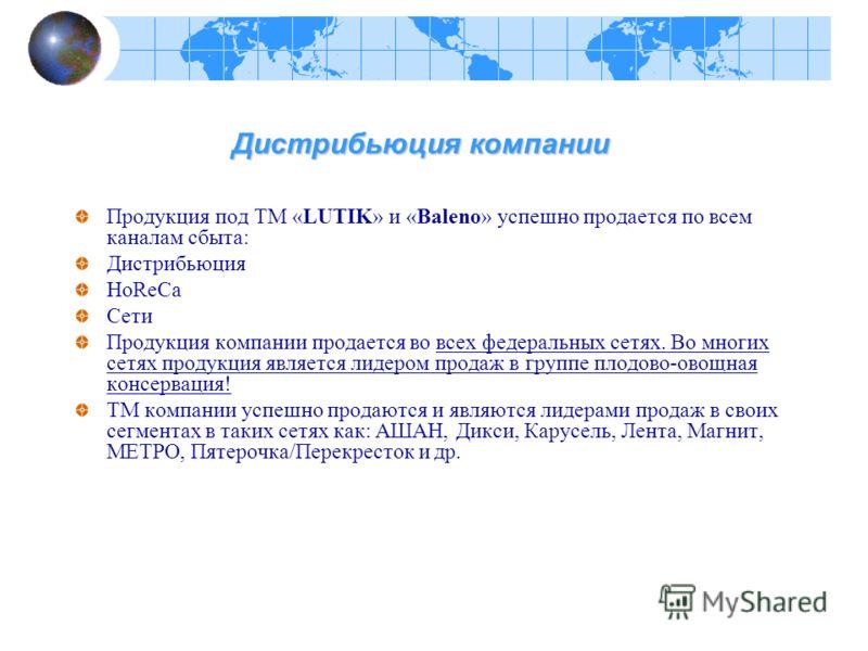Дистрибьюция компании Дистрибьюция компании Продукция под ТМ «LUTIK» и «Baleno» успешно продается по всем каналам сбыта: Дистрибьюция HoReCa Сети Продукция компании продается во всех федеральных сетях. Во многих сетях продукция является лидером прода