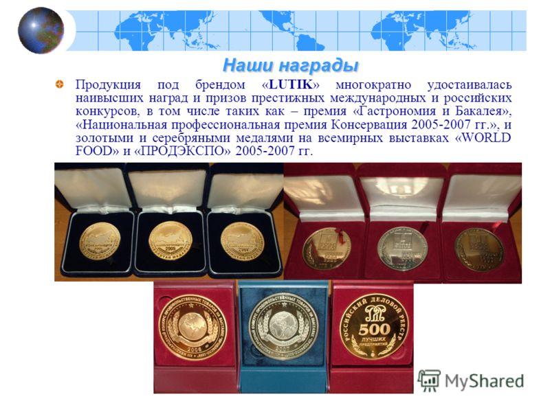 Наши награды Наши награды Продукция под брендом «LUTIK» многократно удостаивалась наивысших наград и призов престижных международных и российских конкурсов, в том числе таких как – премия «Гастрономия и Бакалея», «Национальная профессиональная премия