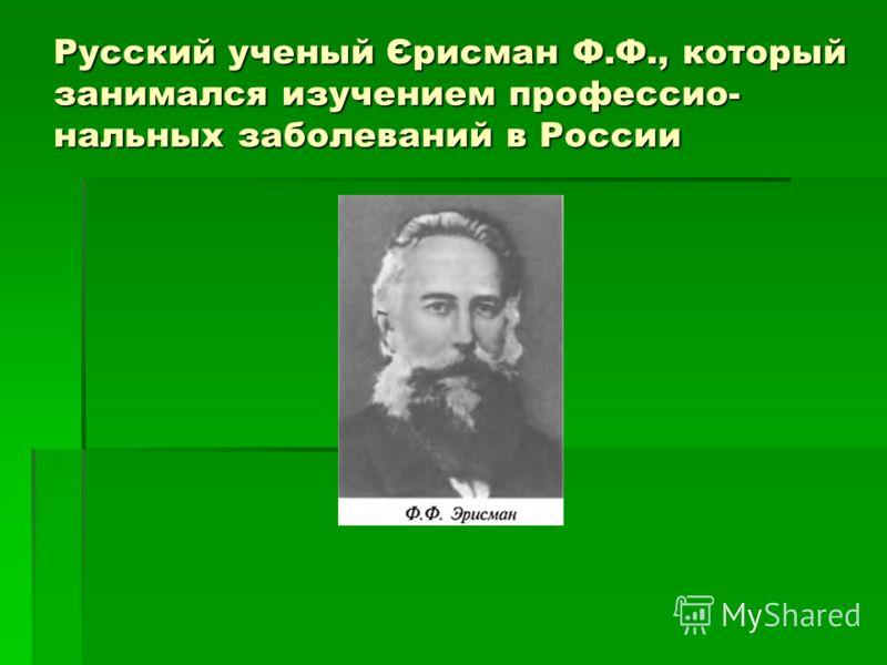 Русский ученый Єрисман Ф.Ф., который занимался изучением профессио- нальных заболеваний в России,