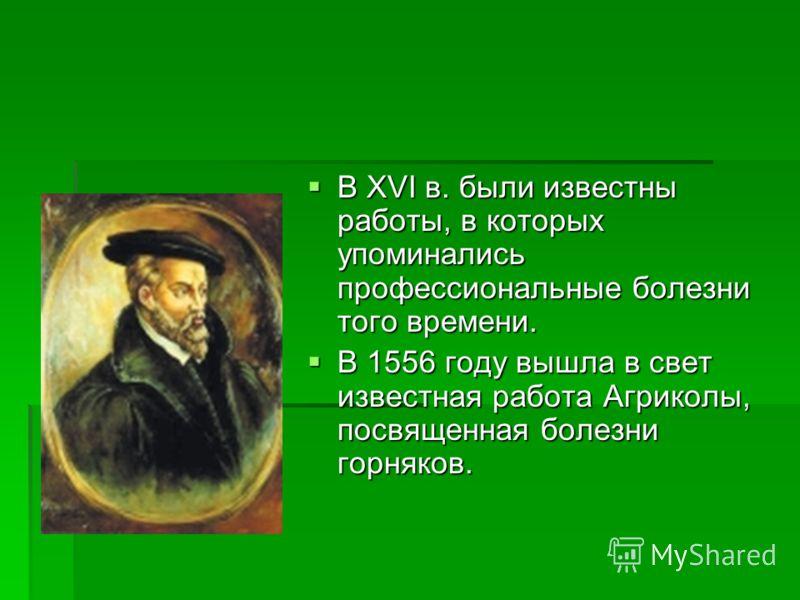 В XVI в. были известны работы, в которых упоминались профессиональные болезни того времени. В XVI в. были известны работы, в которых упоминались профессиональные болезни того времени. В 1556 году вышла в свет известная работа Агриколы, посвященная бо