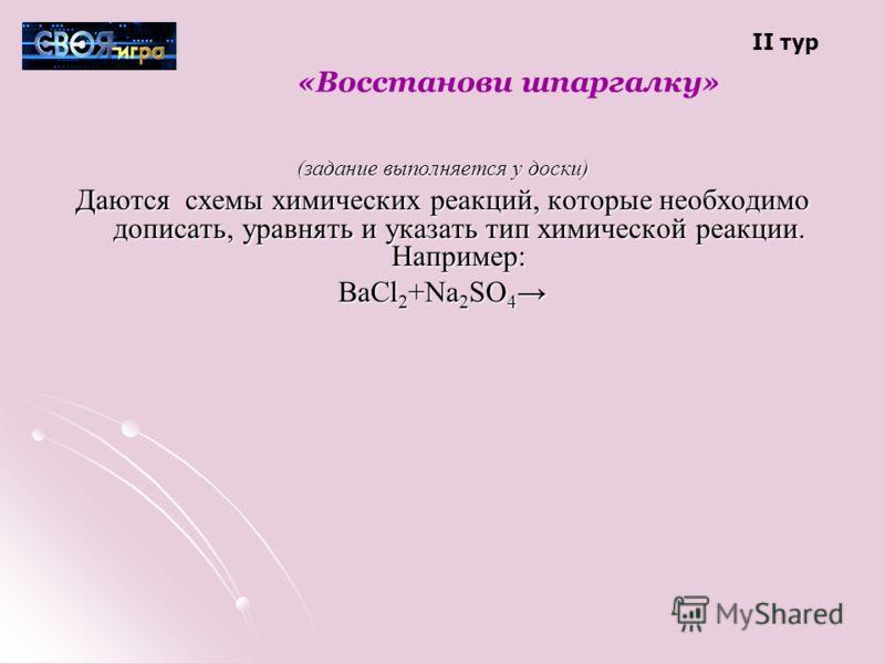 «Восстанови шпаргалку» (задание выполняется у доски) Даются схемы химических реакций, которые необходимо дописать, уравнять и указать тип химической реакции. Например: BaCl 2 +Na 2 SO 4 BaCl 2 +Na 2 SO 4 II тур