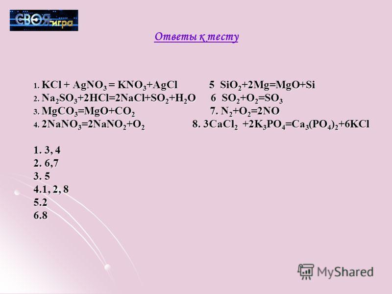 Ответы к тесту 1. KCl + AgNO 3 = KNO 3 +AgCl 5 SiO 2 +2Mg=MgO+Si 2. Na 2 SO 3 +2HCl=2NaCl+SO 2 +H 2 O 6 SO 2 +O 2 =SO 3 3. MgCO 3 =MgO+CO 2 7. N 2 +O 2 =2NO 4. 2NaNO 3 =2NaNO 2 +O 2 8. 3CaCl 2 +2K 3 PO 4 =Ca 3 (PO 4 ) 2 +6KCl 1. 3, 4 2. 6,7 3. 5 4.1,