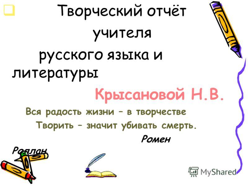 Творческий отчёт учителя русского языка и литературы Крысановой Н.В. Вся радость жизни – в творчестве Творить – значит убивать смерть. Ромен Роллан