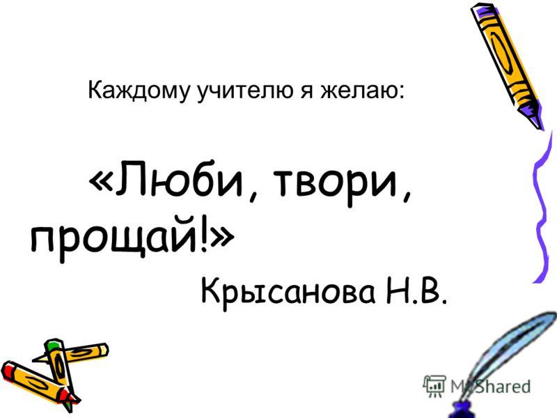 Каждому учителю я желаю: «Люби, твори, прощай!» Крысанова Н.В.