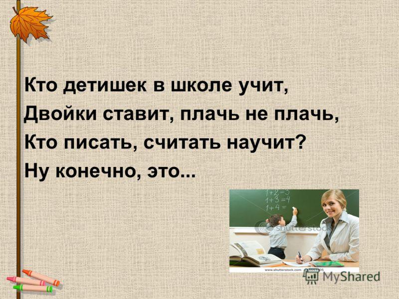 Кто детишек в школе учит, Двойки ставит, плачь не плачь, Кто писать, считать научит? Ну конечно, это...