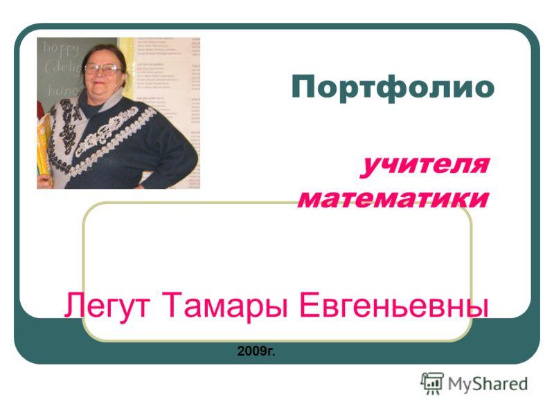 Портфолио учителя математики Легут Тамары Евгеньевны 2009г.