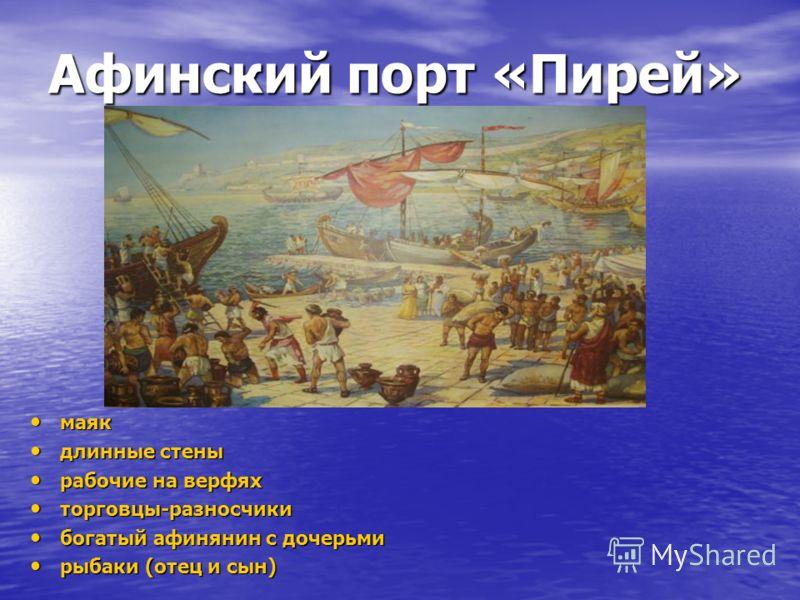 Афинский порт «Пирей» маяк маяк длинные стены длинные стены рабочие на верфях рабочие на верфях торговцы-разносчики торговцы-разносчики богатый афинянин с дочерьми богатый афинянин с дочерьми рыбаки (отец и сын) рыбаки (отец и сын)