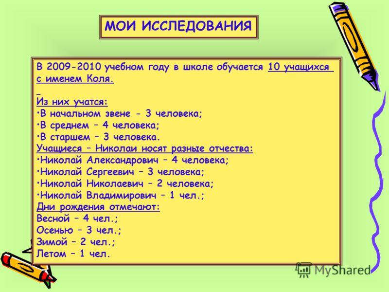 В 2009-2010 учебном году в школе обучается 10 учащихся с именем Коля. Из них учатся: В начальном звене - 3 человека; В среднем – 4 человека; В старшем – 3 человека. Учащиеся – Николаи носят разные отчества: Николай Александрович – 4 человека; Николай