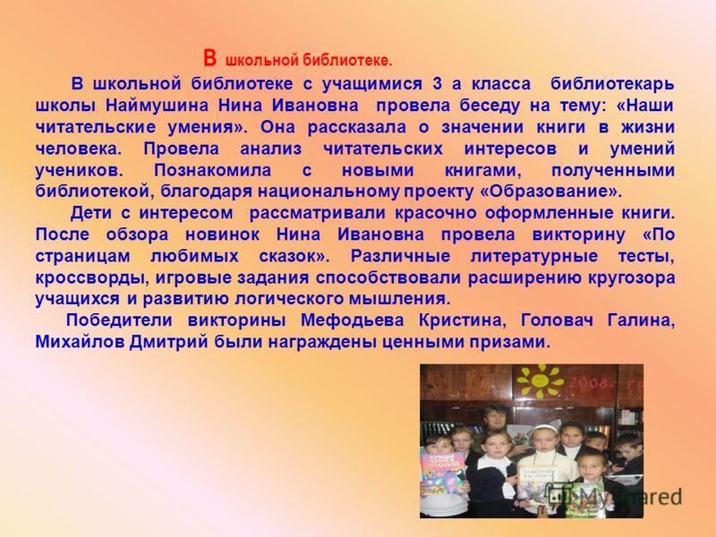 В школьной библиотеке с учащимися 3 а класса библиотекарь школы Наймушина Нина Ивановна провела беседу на тему: «Наши читательские умения». Она рассказала о значении книги в жизни человека. Провела анализ читательских интересов и умений учеников. Поз