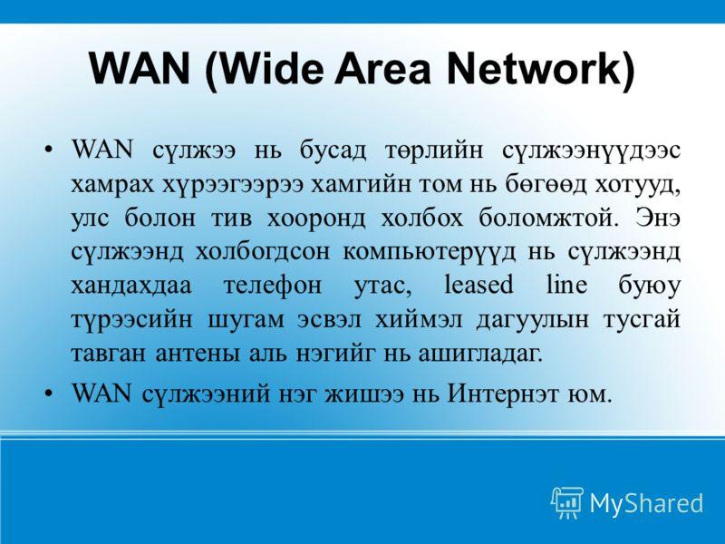 WAN (Wide Area Network) WAN сүлжээ нь бусад төрлийн сүлжээнүүдээс хамрах хүрээгээрээ хамгийн том нь бөгөөд хотууд, улс болон тив хооронд холбох боломжтой. Энэ сүлжээнд холбогдсон компьютерүүд нь сүлжээнд хандахдаа телефон утас, leased line буюу түрээ