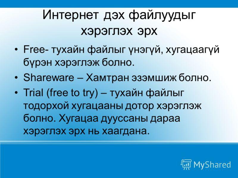 Интернет дэх файлуудыг хэрэглэх эрх Free- тухайн файлыг үнэгүй, хугацаагүй бүрэн хэрэглэж болно. Shareware – Хамтран эзэмшиж болно. Trial (free to try) – тухайн файлыг тодорхой хугацааны дотор хэрэглэж болно. Хугацаа дууссаны дараа хэрэглэх эрх нь ха