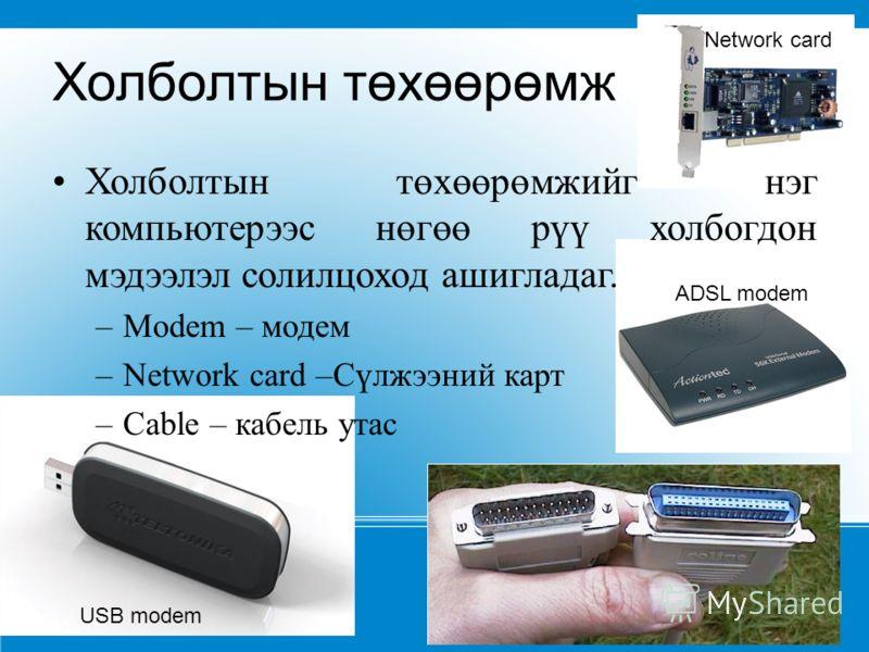 Холболтын төхөөрөмж Холболтын төхөөрөмжийг нэг компьютерээс нөгөө рүү холбогдон мэдээлэл солилцоход ашигладаг. –Modem – модем –Network card –Сүлжээний карт –Cable – кабель утас USB modem ADSL modem Network card