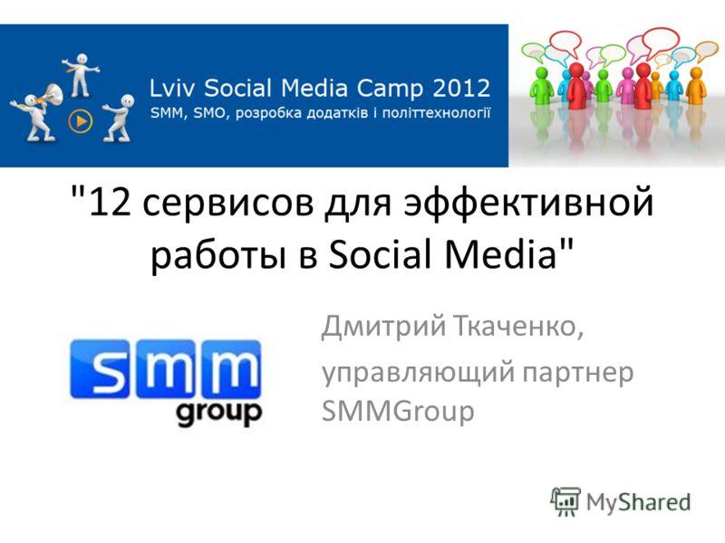 12 сервисов для эффективной работы в Social Media Дмитрий Ткаченко, управляющий партнер SMMGroup