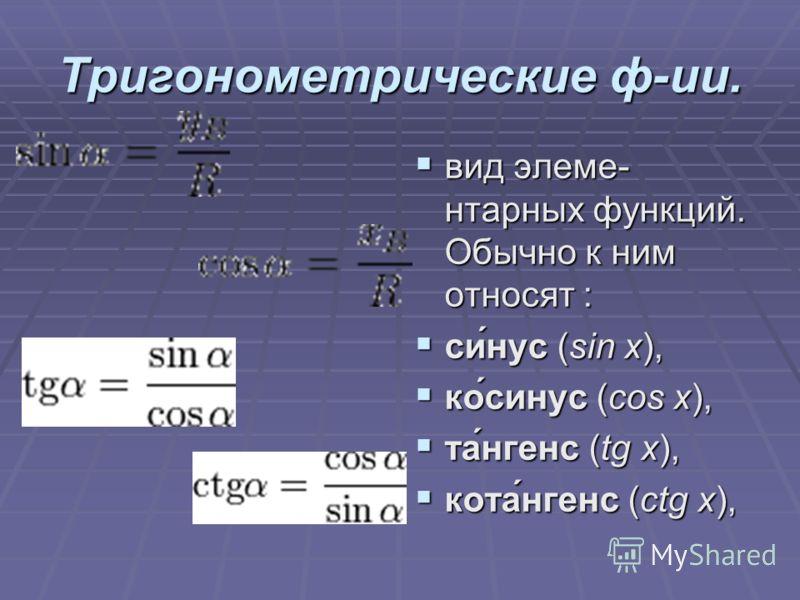 Тригонометрические ф-ии. вид элеме- нтарных функций. Обычно к ним относят : вид элеме- нтарных функций. Обычно к ним относят : си́нус (sin x), си́нус (sin x), ко́синус (cos x), ко́синус (cos x), та́нгенс (tg x), та́нгенс (tg x), кота́нгенс (ctg x), к