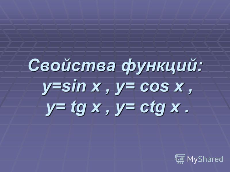 Свойства функций: y=sin x, y= cos x, y= tg x, y= ctg x.