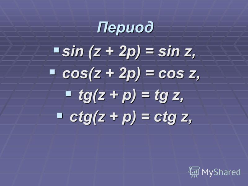 Период sin (z + 2p) = sin z, sin (z + 2p) = sin z, cos(z + 2p) = cos z, cos(z + 2p) = cos z, tg(z + p) = tg z, tg(z + p) = tg z, ctg(z + p) = ctg z, ctg(z + p) = ctg z,