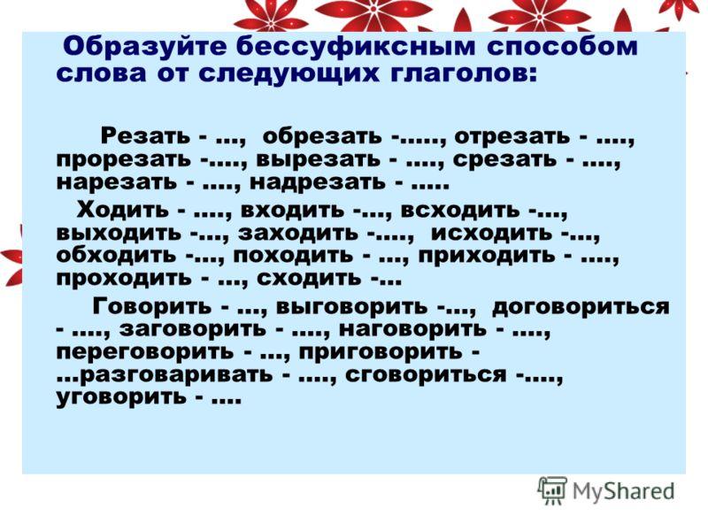Образуйте бессуфиксным способом слова от следующих глаголов: Резать - …, обрезать -….., отрезать - …., прорезать -…., вырезать - …., срезать - …., нарезать - …., надрезать - ….. Ходить - …., входить -…, всходить -…, выходить -…, заходить -…., исходит