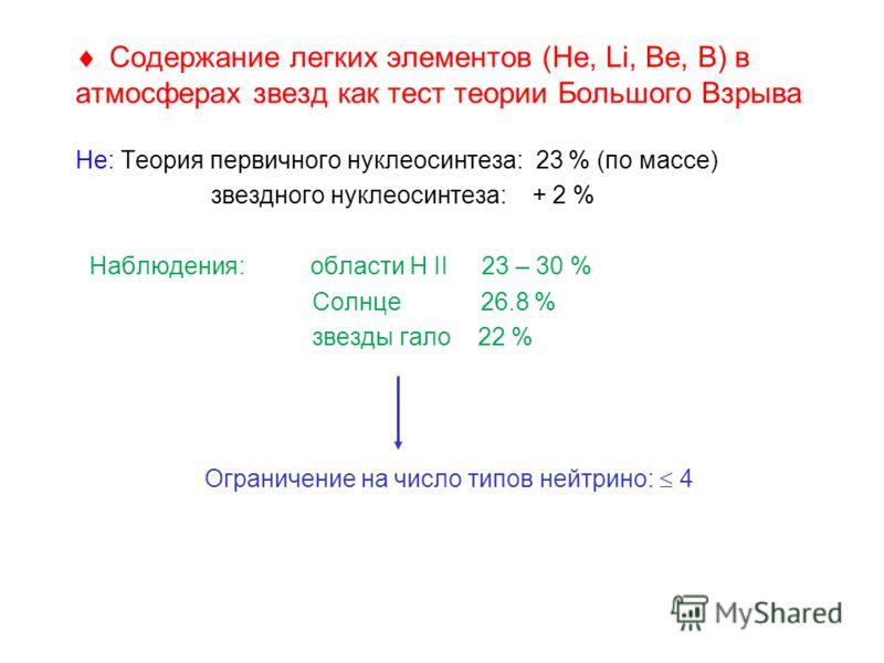 Содержание легких элементов (Не, Li, Be, B) в атмосферах звезд как тест теории Большого Взрыва Не: Теория первичного нуклеосинтеза: 23 % (по массе) звездного нуклеосинтеза: + 2 % Наблюдения: области H II 23 – 30 % Солнце 26.8 % звезды гало 22 % Огран