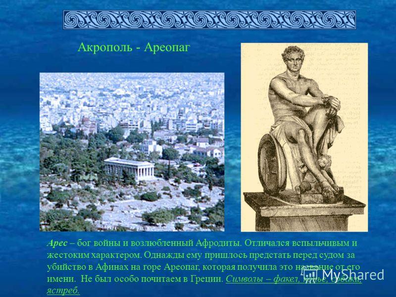 Акрополь - Ареопаг Арес – бог войны и возлюбленный Афродиты. Отличался вспыльчивым и жестоким характером. Однажды ему пришлось предстать перед судом за убийство в Афинах на горе Ареопаг, которая получила это название от его имени. Не был особо почита