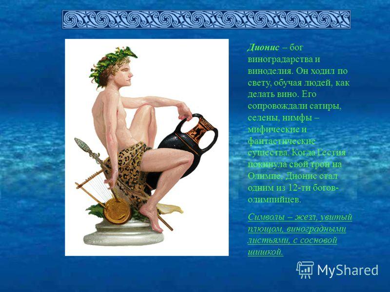 Дионис – бог виноградарства и виноделия. Он ходил по свету, обучая людей, как делать вино. Его сопровождали сатиры, селены, нимфы – мифические и фантастические существа. Когда Гестия покинула свой трон на Олимпе, Дионис стал одним из 12-ти богов- оли