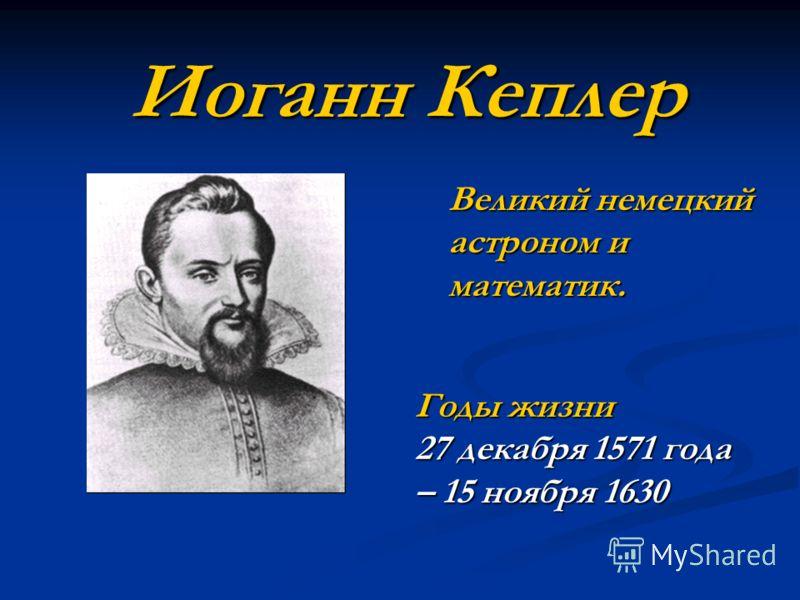 Иоганн Кеплер Великий немецкий астроном и математик. Годы жизни 27 декабря 1571 года – 15 ноября 1630