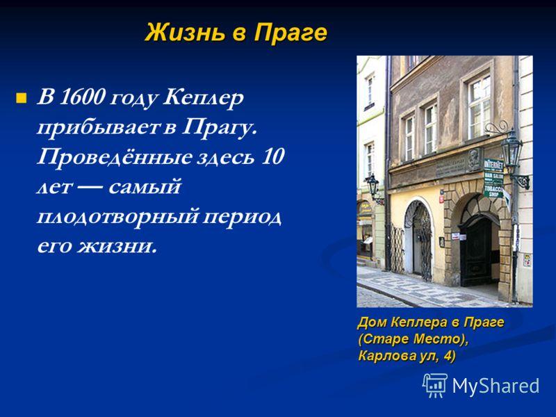 В 1600 году Кеплер прибывает в Прагу. Проведённые здесь 10 лет самый плодотворный период его жизни. Дом Кеплера в Праге (Старе Место), Карлова ул, 4) Жизнь в Праге