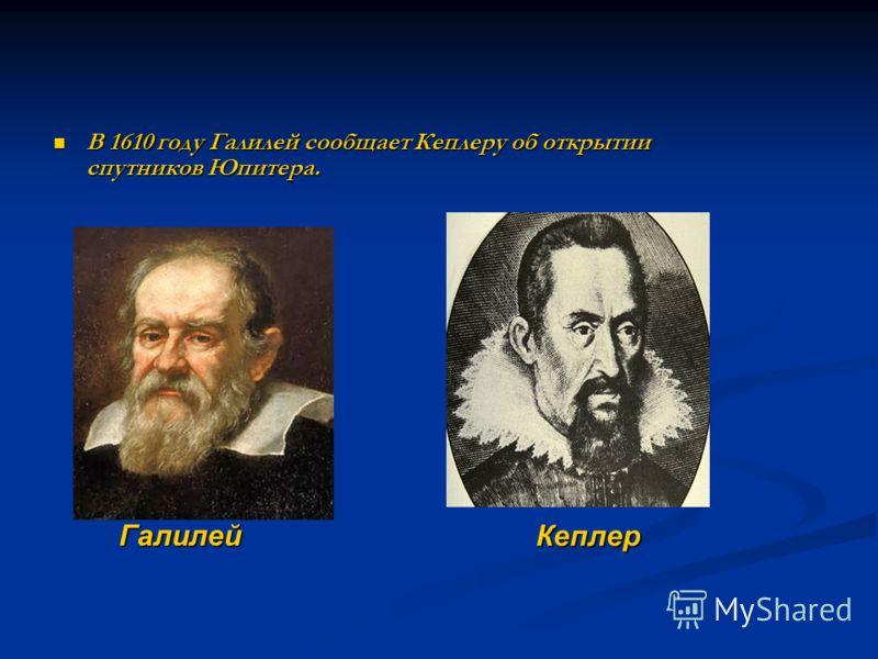 В 1610 году Галилей сообщает Кеплеру об открытии спутников Юпитера. В 1610 году Галилей сообщает Кеплеру об открытии спутников Юпитера. Галилей Кеплер