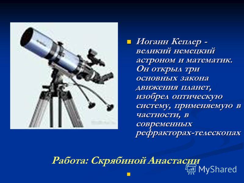 Иоганн Кеплер - великий немецкий астроном и математик. Он открыл три основных закона движения планет, изобрел оптическую систему, применяемую в частности, в современных рефракторах-телескопах Иоганн Кеплер - великий немецкий астроном и математик. Он