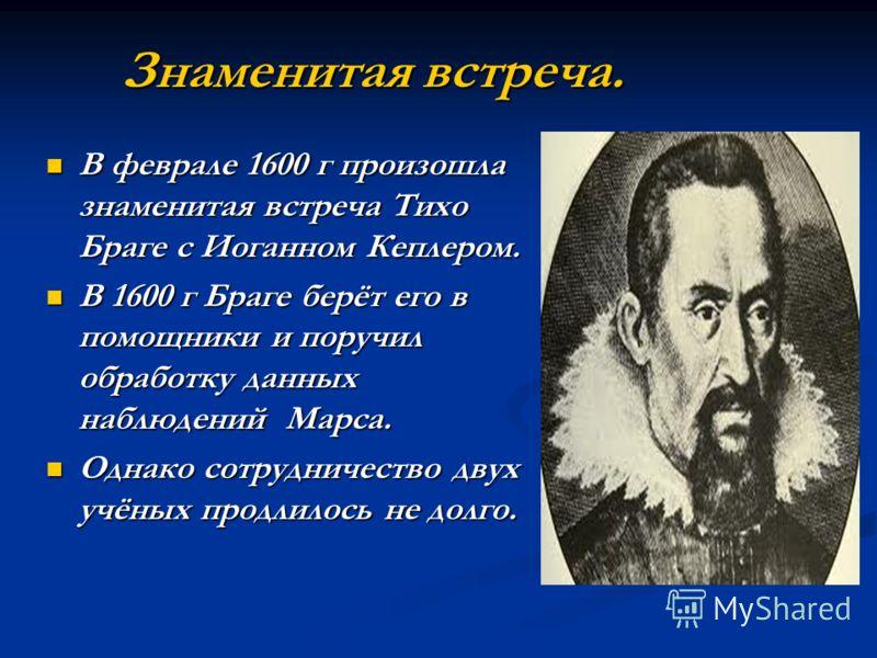 Знаменитая встреча. В феврале 1600 г произошла знаменитая встреча Тихо Браге с Иоганном Кеплером. В феврале 1600 г произошла знаменитая встреча Тихо Браге с Иоганном Кеплером. В 1600 г Браге берёт его в помощники и поручил обработку данных наблюдений