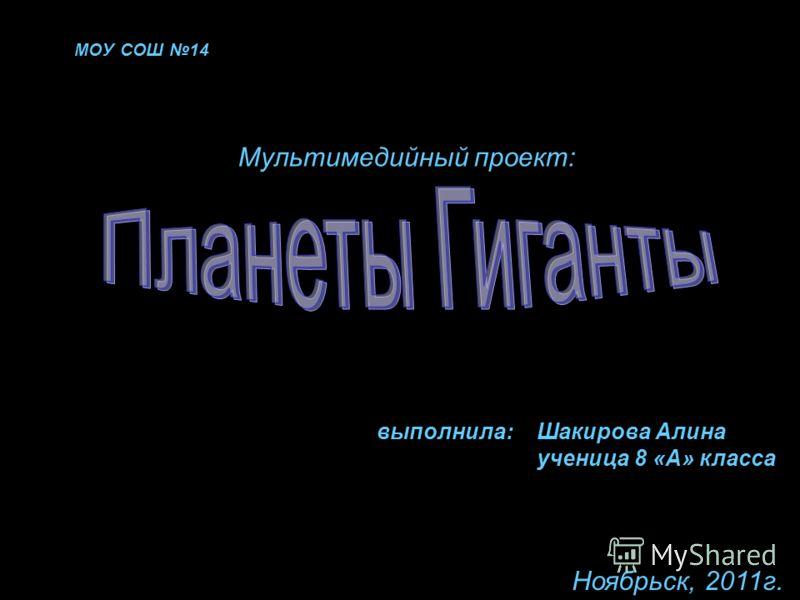 МОУ СОШ 14 Мультимедийный проект: выполнила:Шакирова Алина ученица 8 «А» класса Ноябрьск, 2011г.