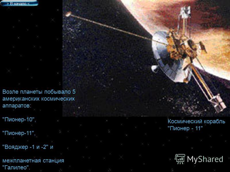 Космический корабль Пионер - 11 Возле планеты побывало 5 американских космических аппаратов: Пионер-10, Пионер-11, Вояджер -1 и -2 и межпланетная станция Галилео. > В начало