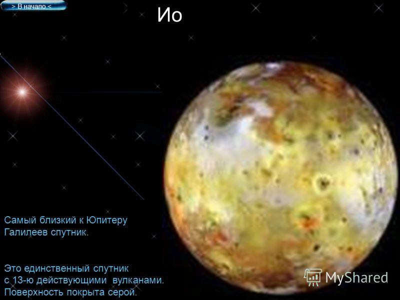 Ио Самый близкий к Юпитеру Галилеев спутник. Это единственный спутник с 13-ю действующими вулканами. Поверхность покрыта серой. > В начало