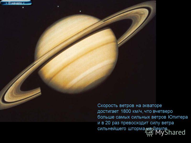 Скорость ветров на экваторе достигает 1800 км/ч, что вчетверо больше самых сильных ветров Юпитера и в 20 раз превосходит силу ветра сильнейшего шторма на Земле. > В начало