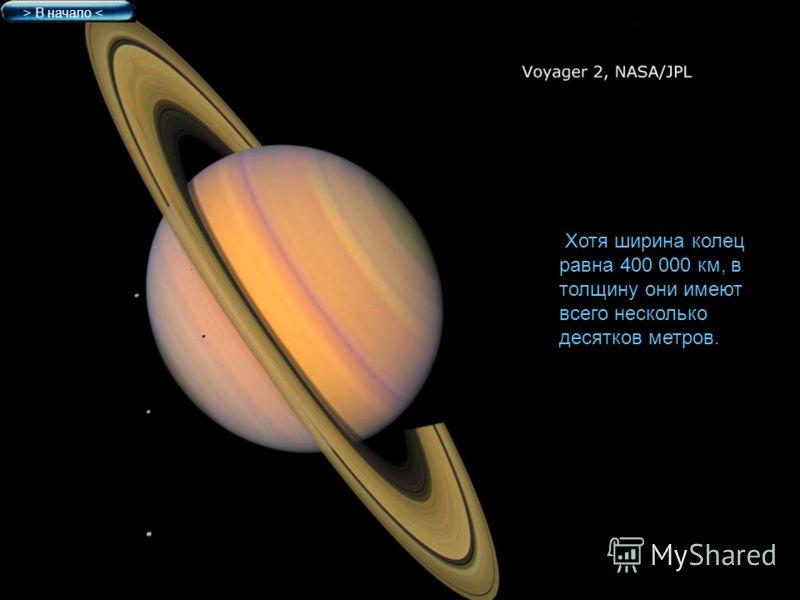 Хотя ширина колец равна 400 000 км, в толщину они имеют всего несколько десятков метров. > В начало