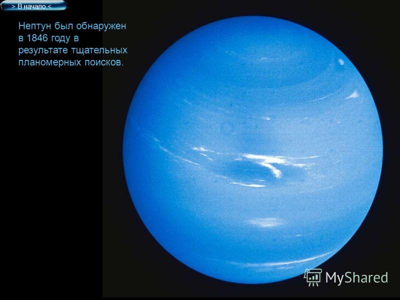 Нептун был обнаружен в 1846 году в результате тщательных планомерных поисков. > В начало