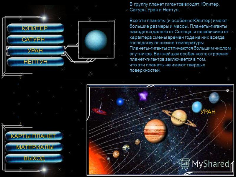 ЮПИТЕР САТУРН УРАН НЕПТУН УРАН В группу планет гигантов входят: Юпитер, Сатурн, Уран и Нептун. Все эти планеты (и особенно Юпитер) имеют большие размеры и массы. Планеты-гиганты находятся далеко от Солнца, и независимо от характера смены времен года
