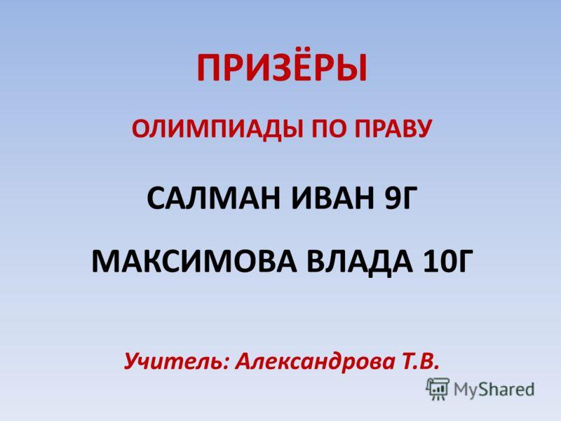 ПРИЗЁРЫ ОЛИМПИАДЫ ПО ПРАВУ САЛМАН ИВАН 9Г МАКСИМОВА ВЛАДА 10Г Учитель: Александрова Т.В.