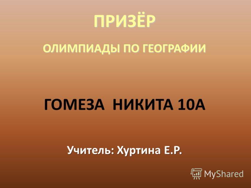 ПРИЗЁР ОЛИМПИАДЫ ПО ГЕОГРАФИИ ГОМЕЗА НИКИТА 10А Учитель: Хуртина Е.Р.