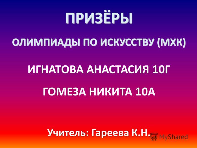 ПРИЗЁРЫ ОЛИМПИАДЫ ПО ИСКУССТВУ (МХК) ИГНАТОВА АНАСТАСИЯ 10Г ГОМЕЗА НИКИТА 10А Учитель: Гареева К.Н.