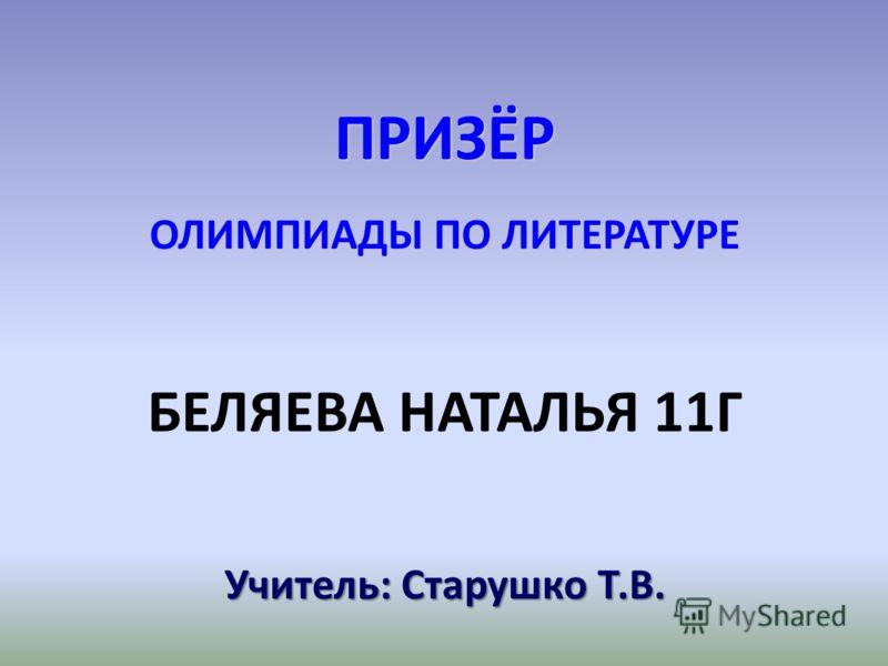 ПРИЗЁР ОЛИМПИАДЫ ПО ЛИТЕРАТУРЕ БЕЛЯЕВА НАТАЛЬЯ 11Г Учитель: Старушко Т.В.