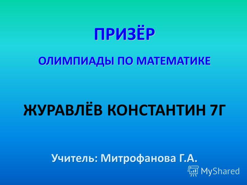 ПРИЗЁР ОЛИМПИАДЫ ПО МАТЕМАТИКЕ ЖУРАВЛЁВ КОНСТАНТИН 7Г Учитель: Митрофанова Г.А.