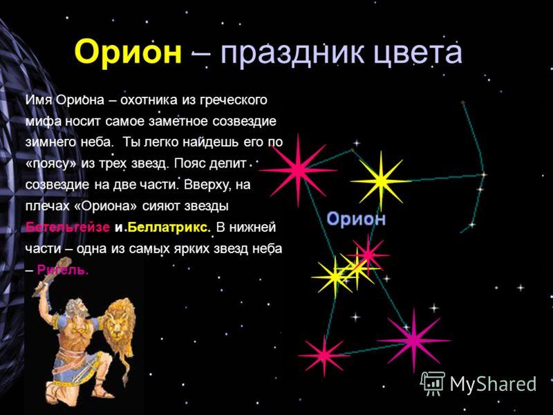 Орион – праздник цвета Имя Ориона – охотника из греческого мифа носит самое заметное созвездие зимнего неба. Ты легко найдешь его по «поясу» из трех звезд. Пояс делит созвездие на две части. Вверху, на плечах «Ориона» сияют звезды Бетельгейзе и Белла