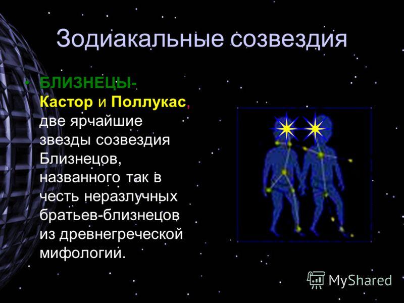 Зодиакальные созвездия БЛИЗНЕЦЫ- Кастор и Поллукас,БЛИЗНЕЦЫ- Кастор и Поллукас, две ярчайшие звезды созвездия Близнецов, названного так в честь неразлучных братьев-близнецов из древнегреческой мифологии.