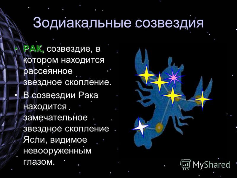 Зодиакальные созвездия РАК,РАК, созвездие, в котором находится рассеянное звездное скопление. В созвездии Рака находится замечательное звездное скопление Ясли, видимое невооруженным глазом.