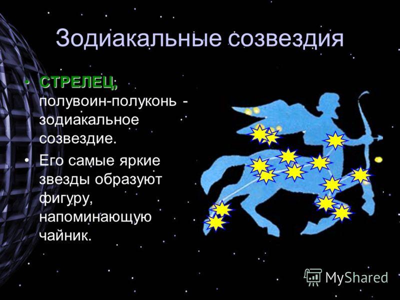 Зодиакальные созвездия СТРЕЛЕЦ,СТРЕЛЕЦ, полувоин-полуконь - зодиакальное созвездие. Его самые яркие звезды образуют фигуру, напоминающую чайник.