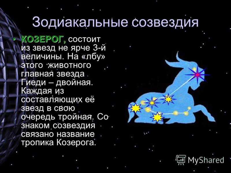 Зодиакальные созвездия КОЗЕРОГ,КОЗЕРОГ, состоит из звезд не ярче 3-й величины. На «лбу» этого животного главная звезда Гиеди – двойная. Каждая из составляющих её звезд в свою очередь тройная. Со знаком созвездия связано название тропика Козерога.